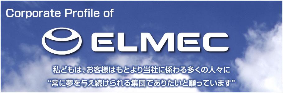 """Corporate Profile of ELMEC INC. 私どもは、お客様はもとより当社に係わる多くの人々に""""常に夢を与え続けられる集団でありたいと願っています"""""""